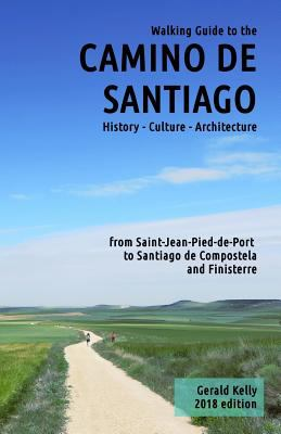 Walking Guide to the Camino de Santiago History Culture Architecture: from St Jean Pied de Port to Santiago de Compostela and Finisterre (Volume 1), Gerard Kelly